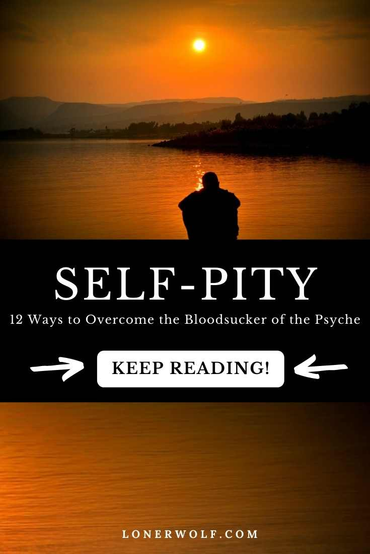 Self-Pity: 12 Ways to Overcome This Psychic Bloodsucker