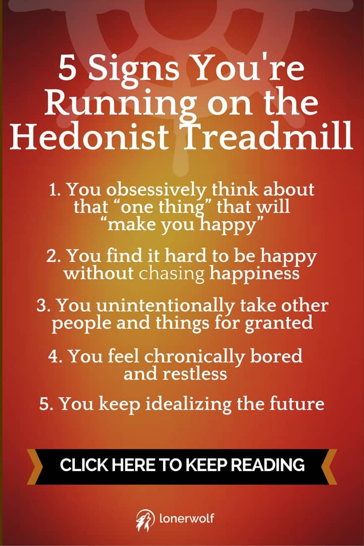 Do you feel that no matter how much you get, you aren't completely happy, and you always want more? This is called the HEDONIST TREADMILL.