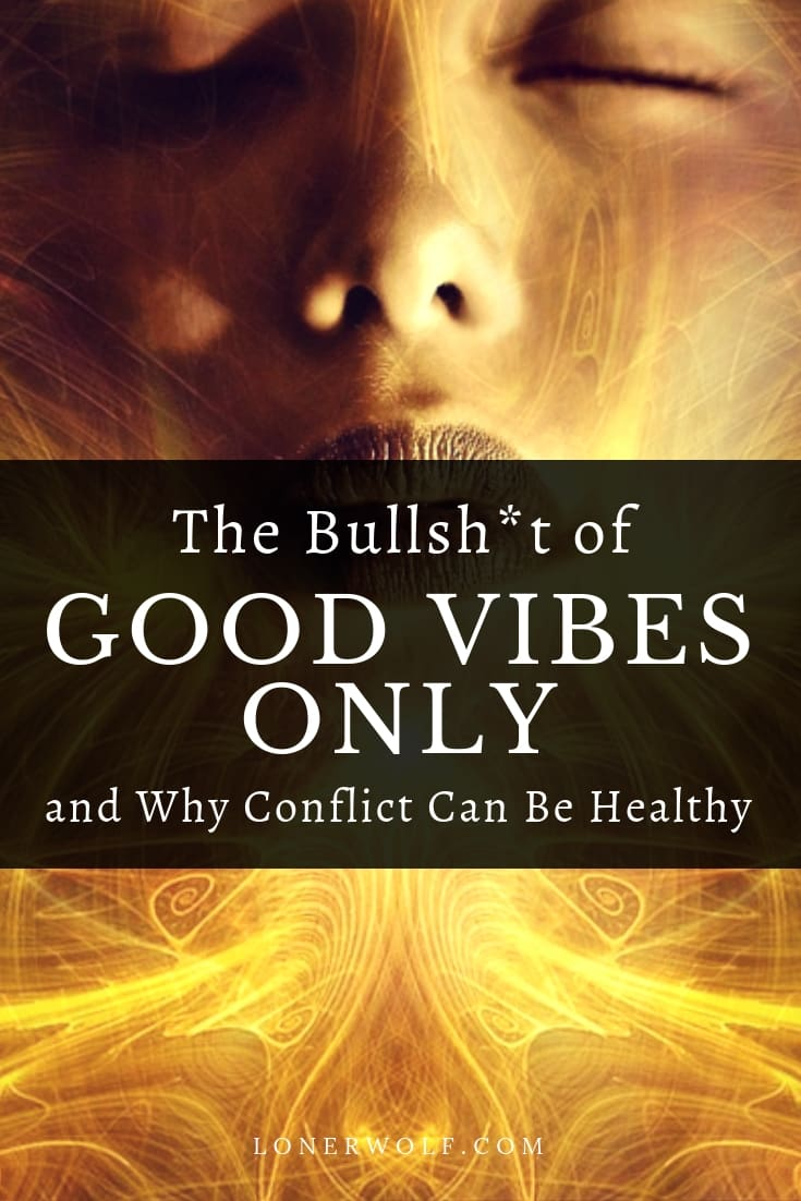 Excuse the harsh title, but it\'s true. Learn why conflict can be positive and how the good vibes only movement severely limits your spiritual growth.